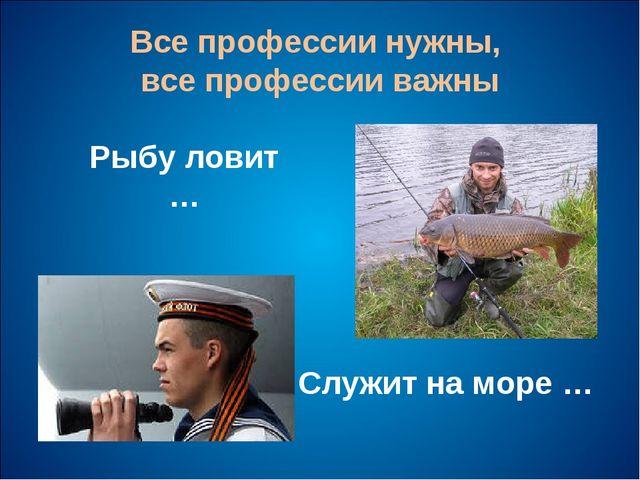 Все профессии нужны, все профессии важны Рыбу ловит … Служит на море …