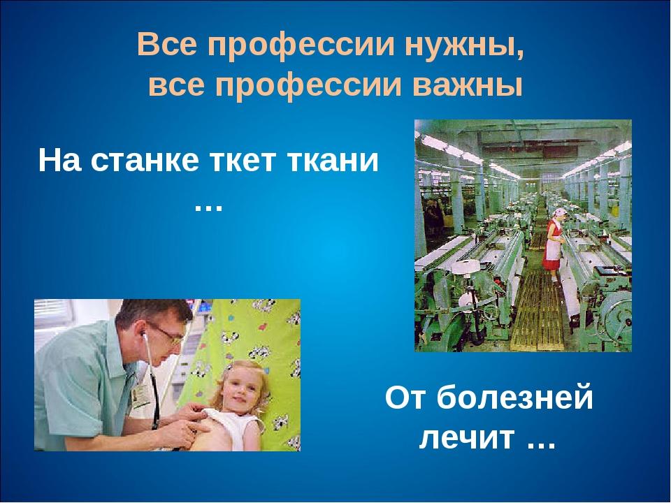 Все профессии нужны, все профессии важны На станке ткет ткани … От болезней л...