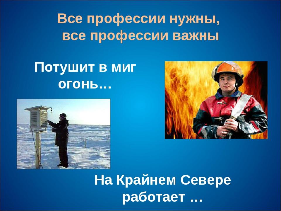 Все профессии нужны, все профессии важны Потушит в миг огонь… На Крайнем Севе...