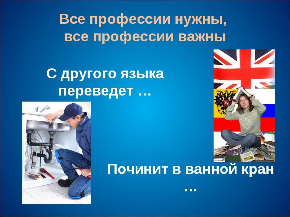 Все профессии нужны, все профессии важны С другого языка переведет … Починит...