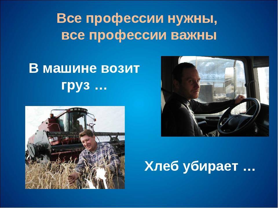 Все профессии нужны, все профессии важны В машине возит груз … Хлеб убирает …