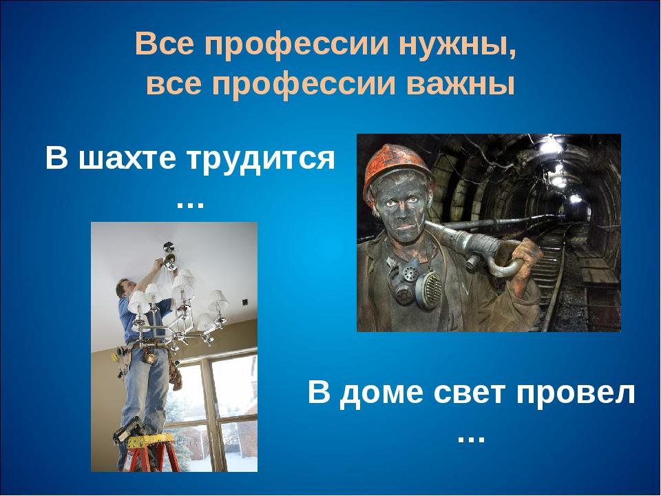 Все профессии нужны, все профессии важны В шахте трудится … В доме свет прове...