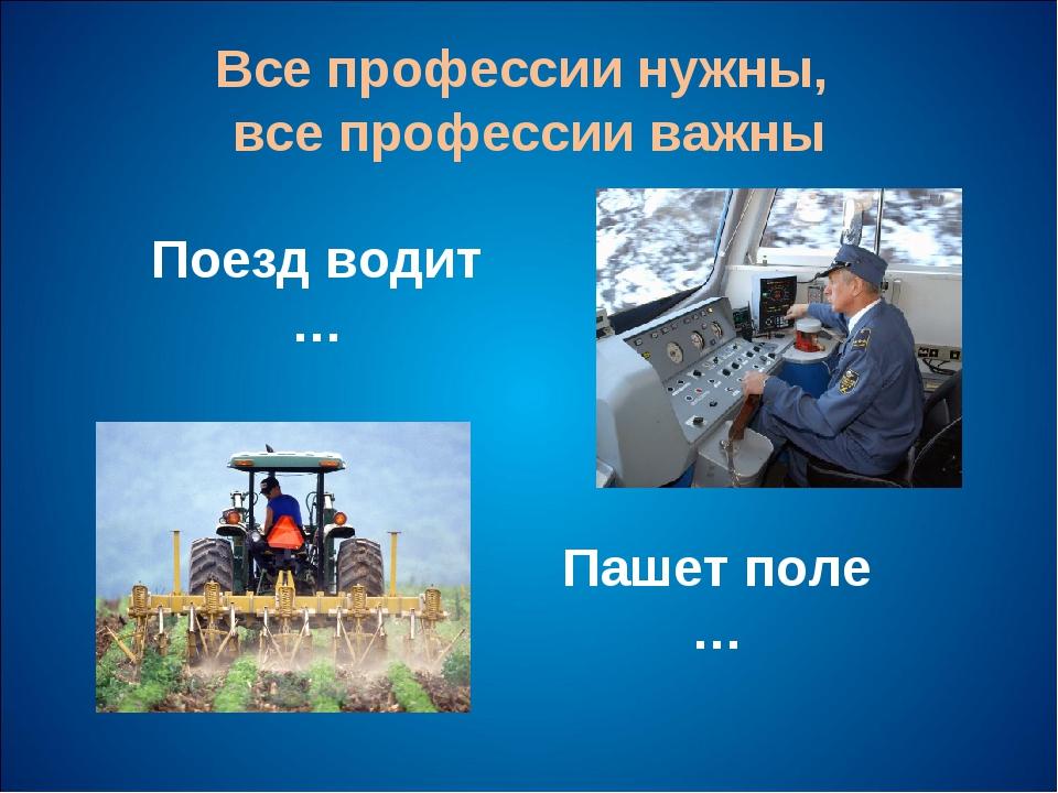 Все профессии нужны, все профессии важны Поезд водит … Пашет поле …