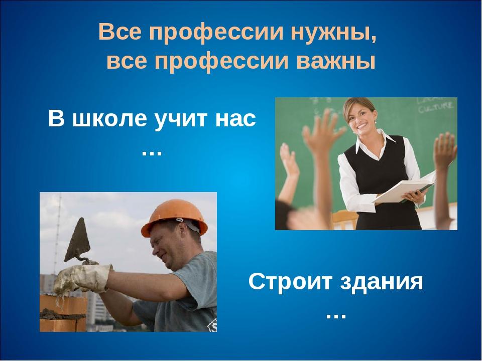 Все профессии нужны, все профессии важны В школе учит нас … Строит здания …