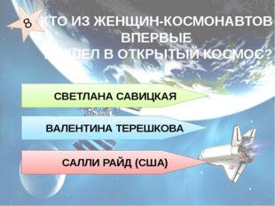 СВЕТЛАНА САВИЦКАЯ САЛЛИ РАЙД (США) ВАЛЕНТИНА ТЕРЕШКОВА КТО ИЗ ЖЕНЩИН-КОСМОН