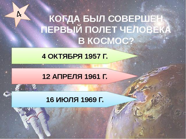 4 ОКТЯБРЯ 1957 Г. 12 АПРЕЛЯ 1961 Г. 16 ИЮЛЯ 1969 Г. 4 КОГДА БЫЛ СОВЕРШЕН ПЕРВ...