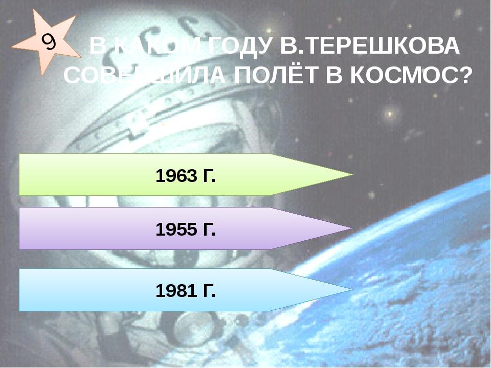 В КАКОМ ГОДУ В.ТЕРЕШКОВА СОВЕРШИЛА ПОЛЁТ В КОСМОС? 1963 Г. 1955 Г. 1981 Г. 9