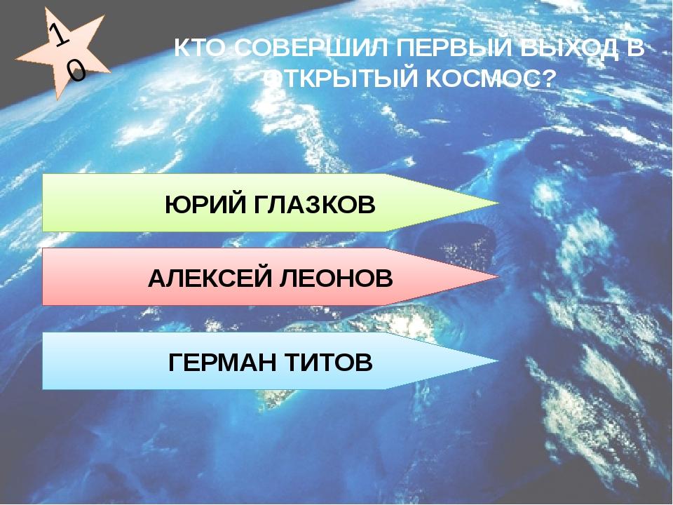 ЮРИЙ ГЛАЗКОВ АЛЕКСЕЙ ЛЕОНОВ ГЕРМАН ТИТОВ 10 КТО СОВЕРШИЛ ПЕРВЫЙ ВЫХОД В ОТКРЫ...