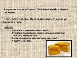 Актуальность проблемы: Значение хлеба в жизни человека Цель моей работы: Прос