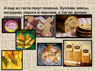 А еще из теста пекут печенье, булочки, кексы, ватрушки, пироги и пирожки, а т