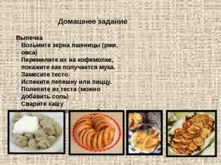 Домашнее задание Выпечка Возьмите зерна пшеницы (ржи, овса) Перемелите их на