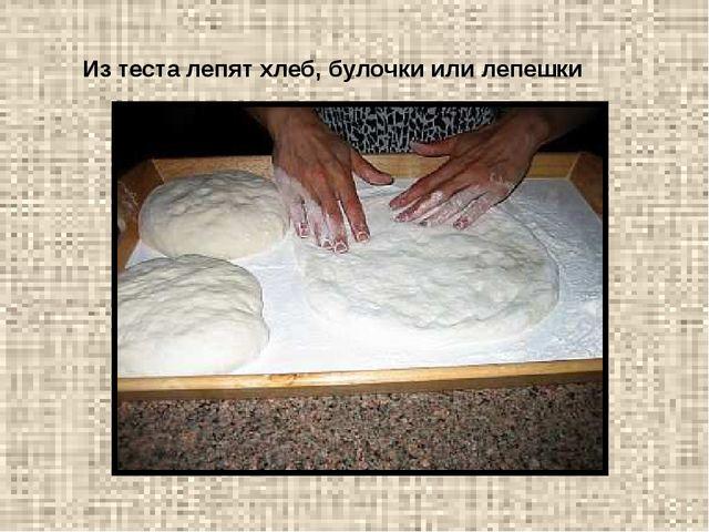 Из теста лепят хлеб, булочки или лепешки