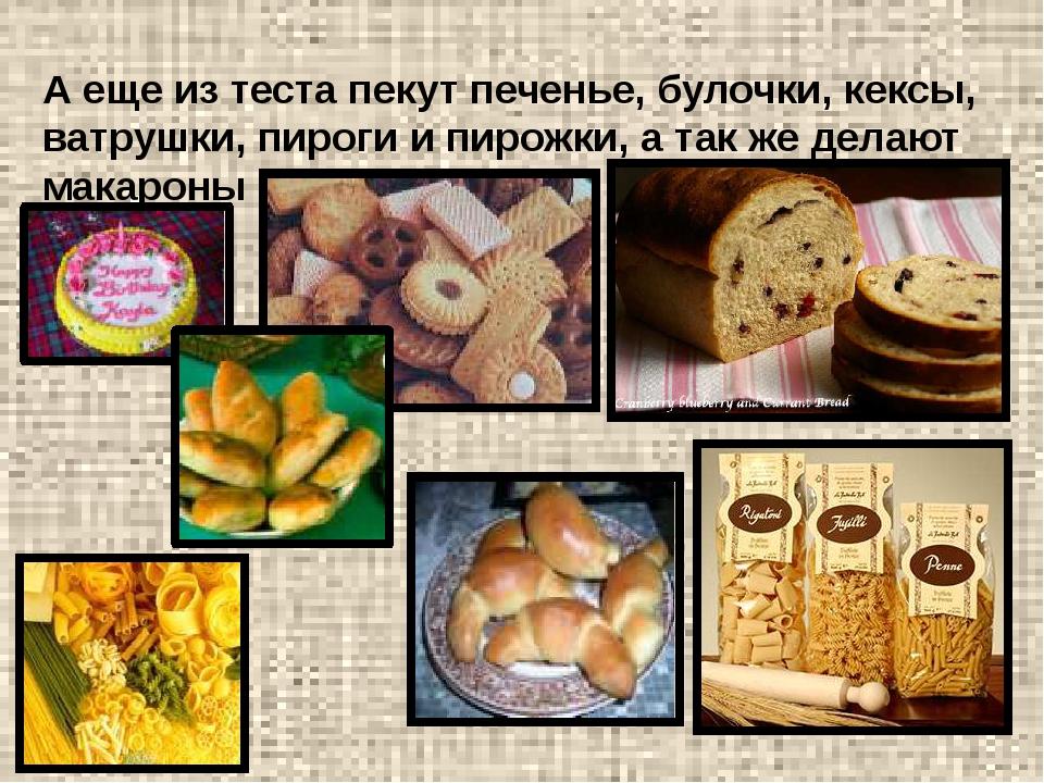 А еще из теста пекут печенье, булочки, кексы, ватрушки, пироги и пирожки, а т...