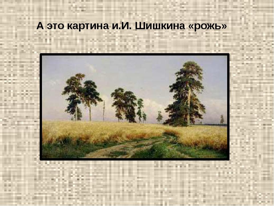 А это картина и.И. Шишкина «рожь»