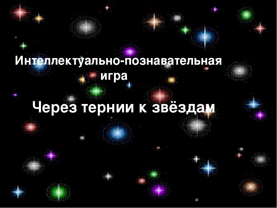 Интеллектуально-познавательная игра Через тернии к звёздам