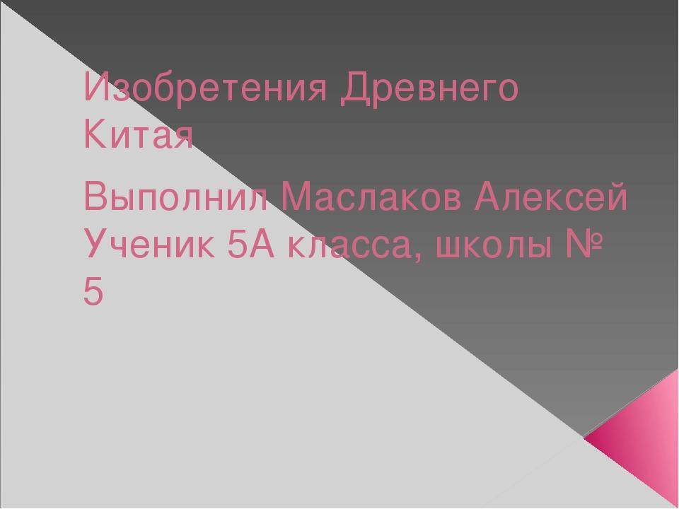 Изобретения Древнего Китая Выполнил Маслаков Алексей Ученик 5А класса, школы...