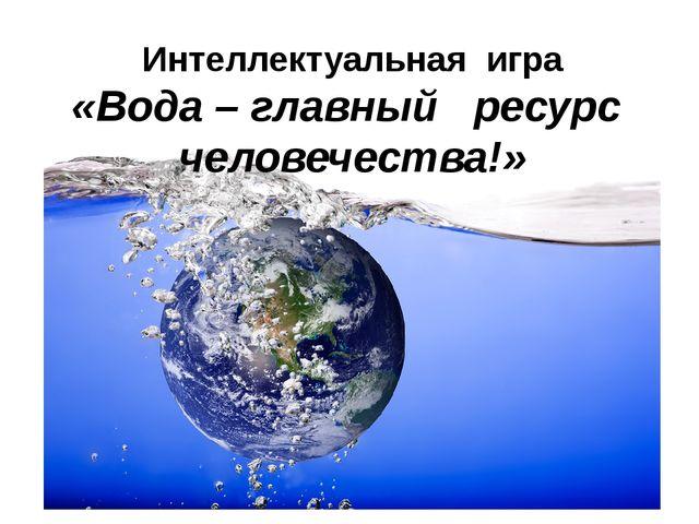 Интеллектуальная игра «Вода – главный ресурс человечества!»
