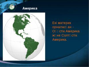 Екi материк орналасқан - Оңүстiк Америка және Солтүстiк Америка. Америка