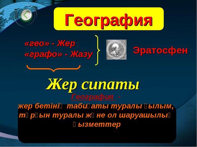 География География - жер бетiнiң табиғаты туралы ғылым, тұрғын туралы және о...