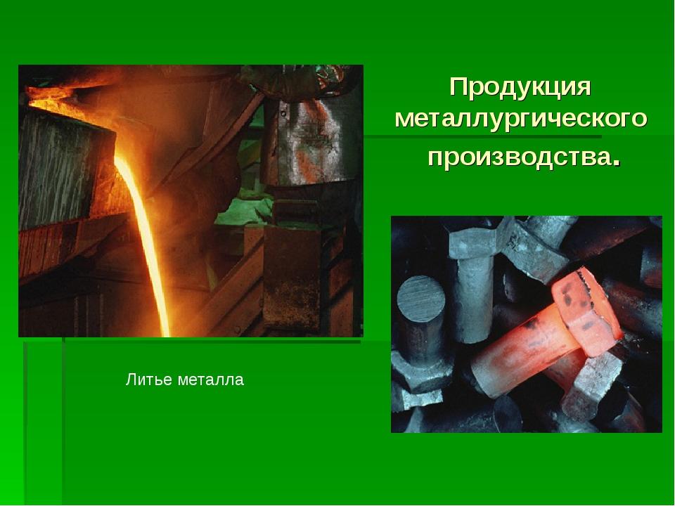Продукция металлургического производства. Литье металла