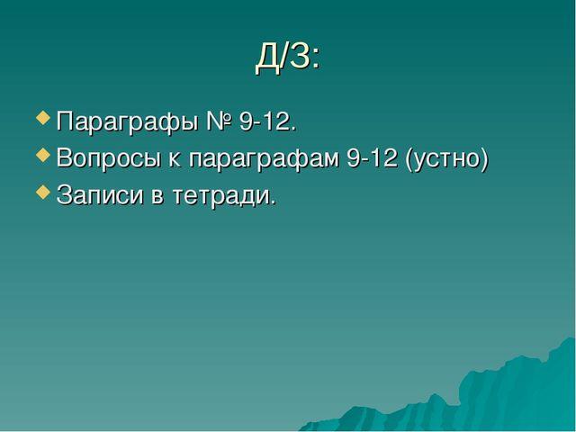 Д/З: Параграфы № 9-12. Вопросы к параграфам 9-12 (устно) Записи в тетради.