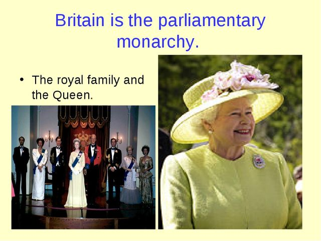 Britain is the parliamentary monarchy. The royal family and the Queen.