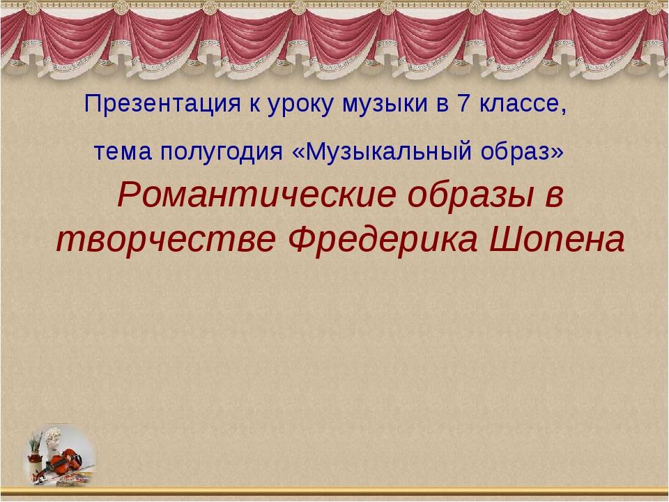 Романтические образы в творчестве Фредерика Шопена Презентация к уроку музыки...
