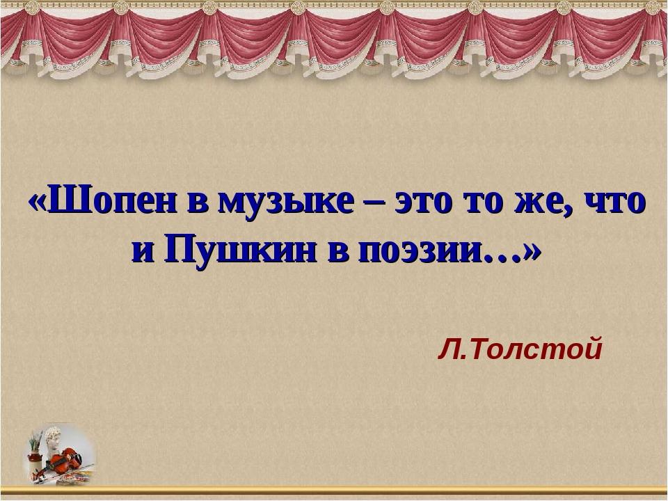 «Шопен в музыке – это то же, что и Пушкин в поэзии…» Л.Толстой