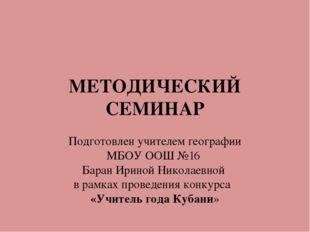 МЕТОДИЧЕСКИЙ СЕМИНАР Подготовлен учителем географии МБОУ ООШ №16 Баран Ириной