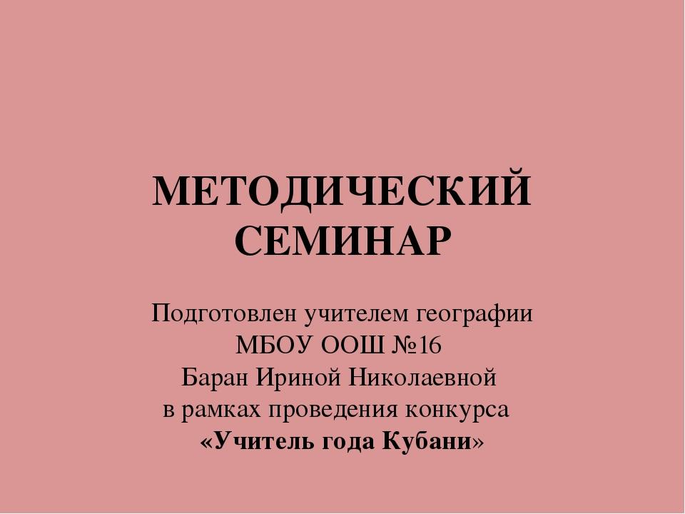 МЕТОДИЧЕСКИЙ СЕМИНАР Подготовлен учителем географии МБОУ ООШ №16 Баран Ириной...