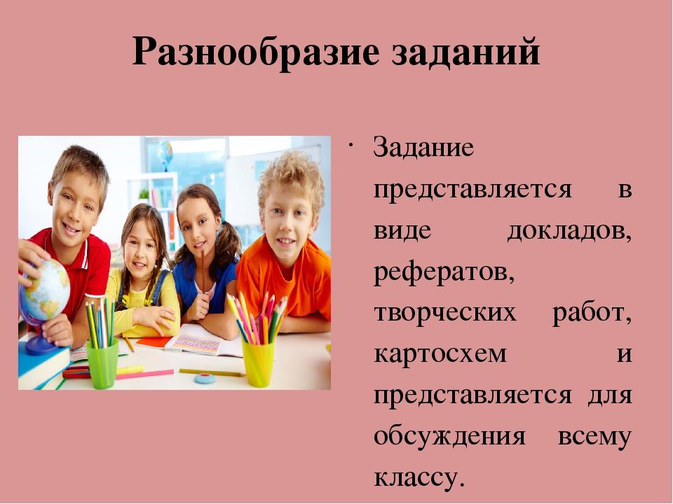Разнообразие заданий Задание представляется в виде докладов, рефератов, творч...