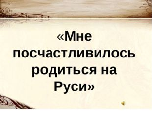 «Мне посчастливилось родиться на Руси»