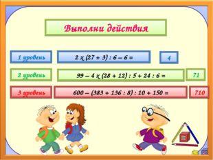Выполни действия 1 уровень 2 уровень 3 уровень 2 х (27 + 3) : 6 – 6 = 99 – 4