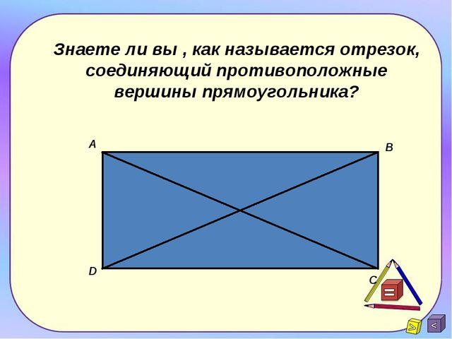 Знаете ли вы , как называется отрезок, соединяющий противоположные вершины пр...