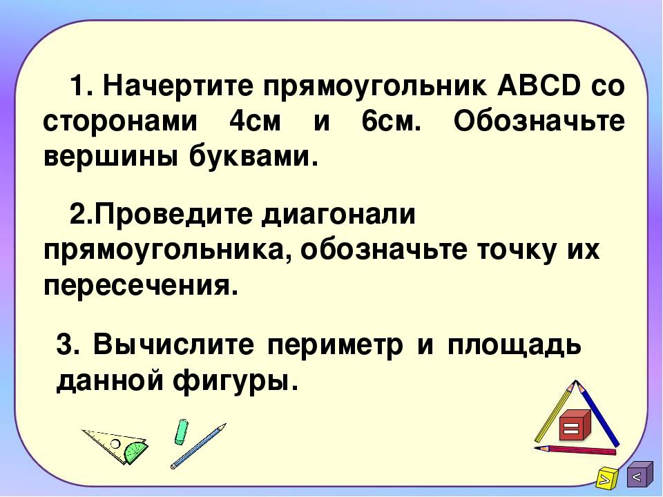 1. Начертите прямоугольник ABCD со сторонами 4см и 6см. Обозначьте вершины бу...