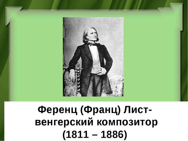 Ференц (Франц) Лист- венгерский композитор (1811 – 1886)