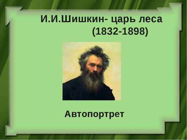 И.И.Шишкин- царь леса (1832-1898) Автопортрет