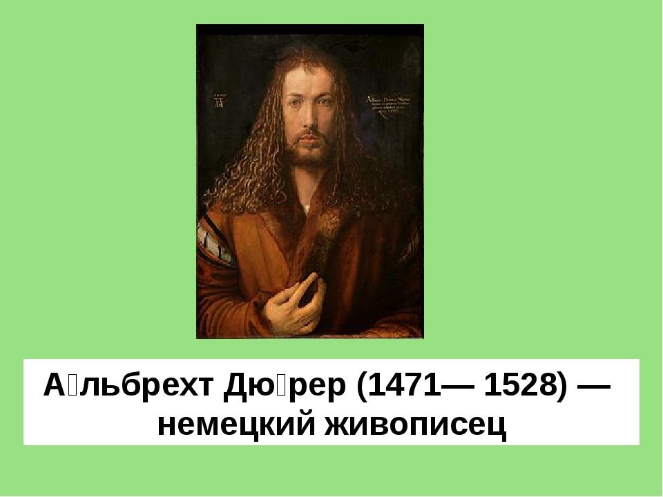 А́льбрехт Дю́рер(1471— 1528)— немецкийживописец