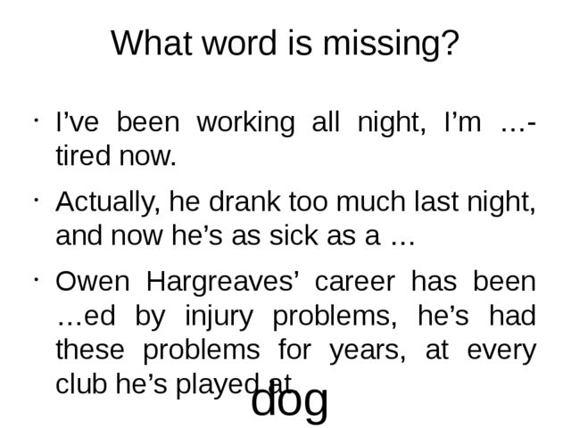 What word is missing? I've been working all night, I'm …-tired now. Actually,...