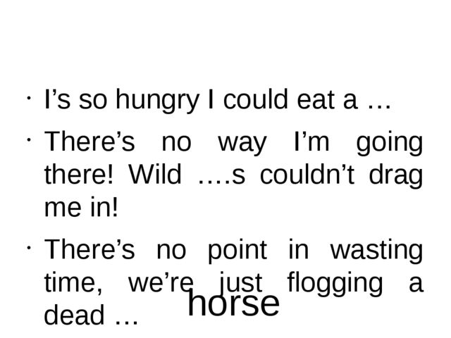 I's so hungry I could eat a … There's no way I'm going there! Wild ….s could...