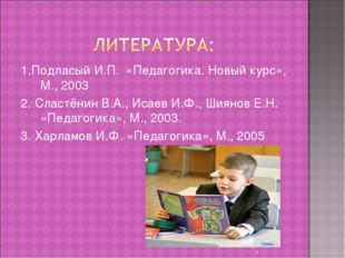 1.Подласый И.П. «Педагогика. Новый курс», М., 2003 2. Сластёнин В.А., Исаев И