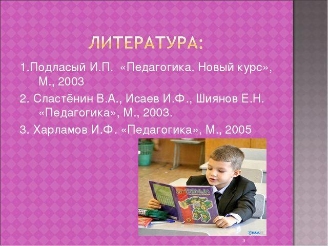 1.Подласый И.П. «Педагогика. Новый курс», М., 2003 2. Сластёнин В.А., Исаев И...