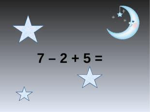 7 – 2 + 5 =