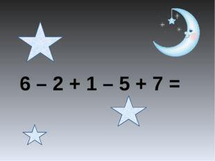6 – 2 + 1 – 5 + 7 =