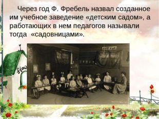 Через год Ф. Фребель назвал созданное им учебное заведение «детским садом»,