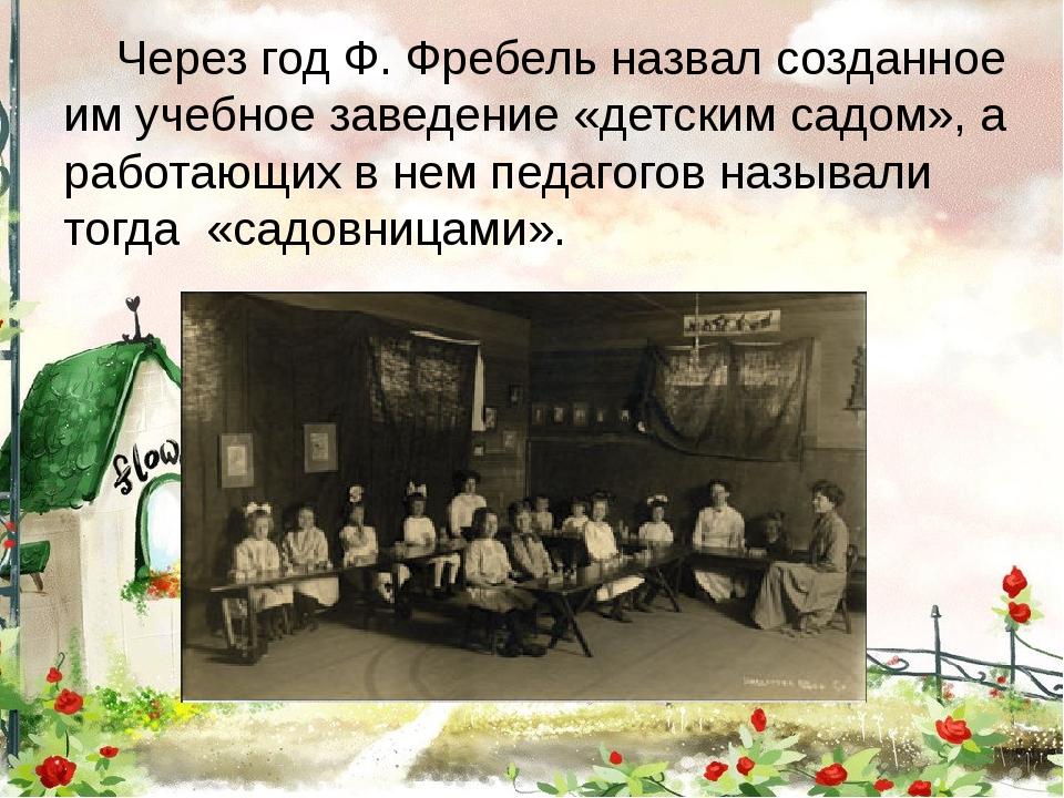 Через год Ф. Фребель назвал созданное им учебное заведение «детским садом»,...