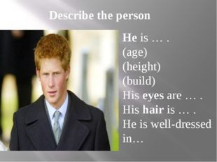 Describe the person He is … . (age) (height) (build) His eyes are … . His hai