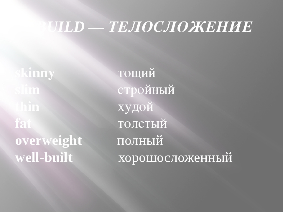 BUILD — ТЕЛОСЛОЖЕНИЕ skinny 	 тощий slim	 стройный thin	   худой fat	 толстый...