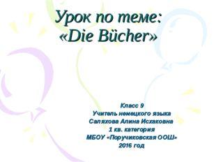 Урок по теме: «Die Bücher» Класс 9 Учитель немецкого языка Саляхова Алина Исх