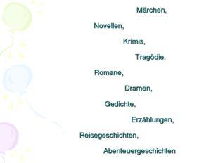 Märchen, Novellen, Krimis, Tragödie, Romane, Dramen, Gedichte, Erzählungen,